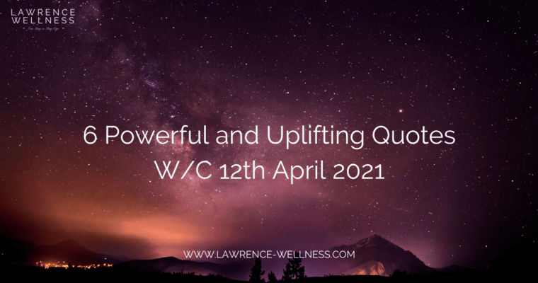 6 Powerful Uplifting Quotes – W/C 12th April 2021