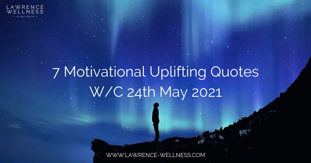 7 Motivational Uplifting Quotes – W/C 24th May 2021