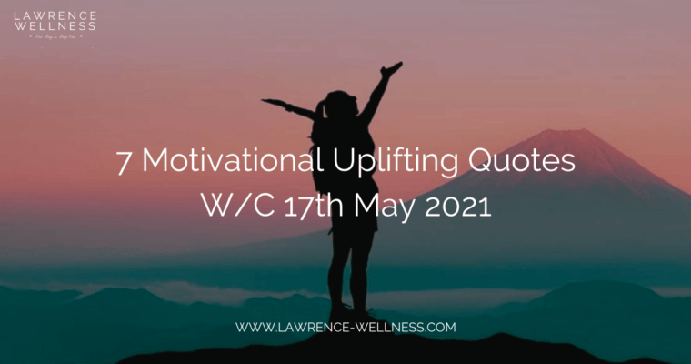 7 Motivational Uplifting Quotes – W/C 17th May 2021