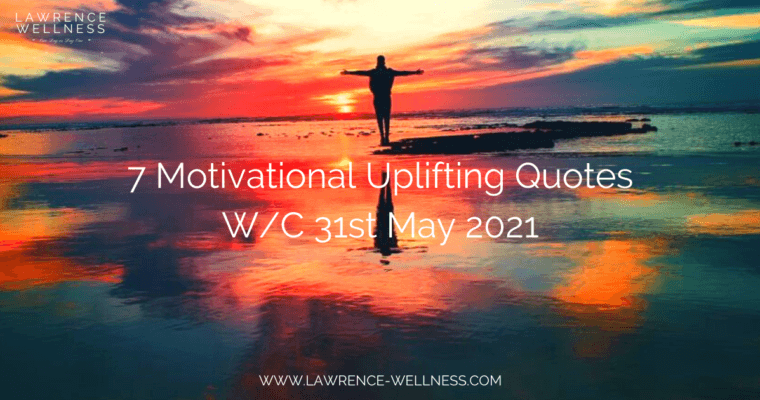 7 Motivational Uplifting Quotes – W/C 31st May 2021
