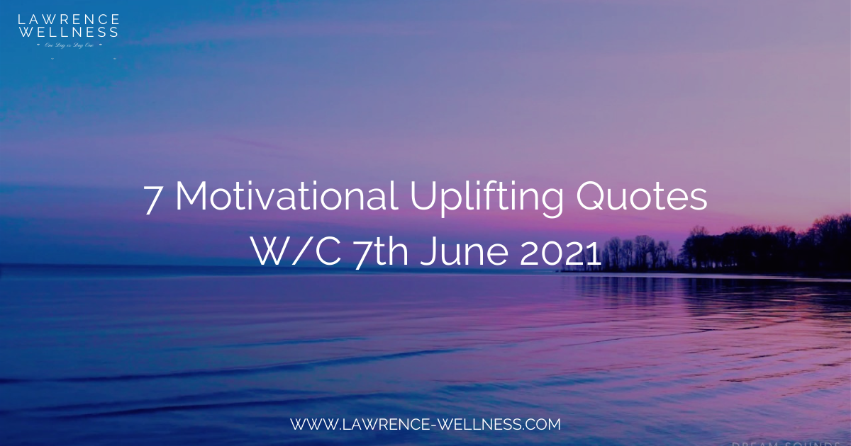 Motivational Uplifting Quotes – W/C 7th June 2021