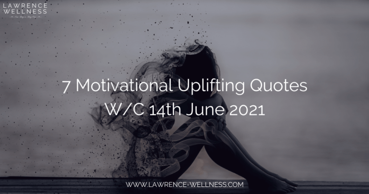 7 Motivational Uplifting Quotes – W/C 14th June 2021