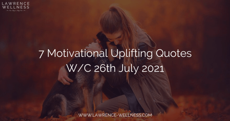 7 Motivational Uplifting Quotes – W/C 26th July 2021