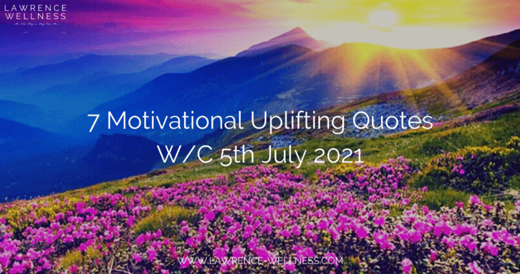 7 Motivational Uplifting Quotes – W/C 5th July 2021