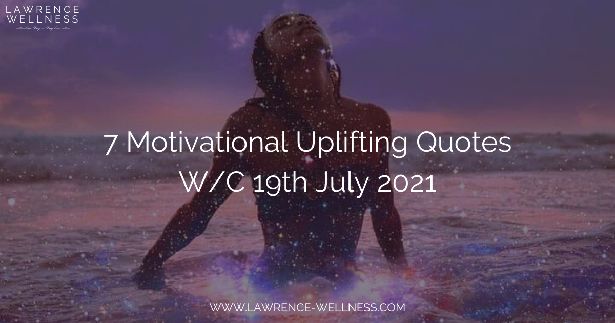 7 Motivational Uplifting Quotes – W/C 19th July 2021