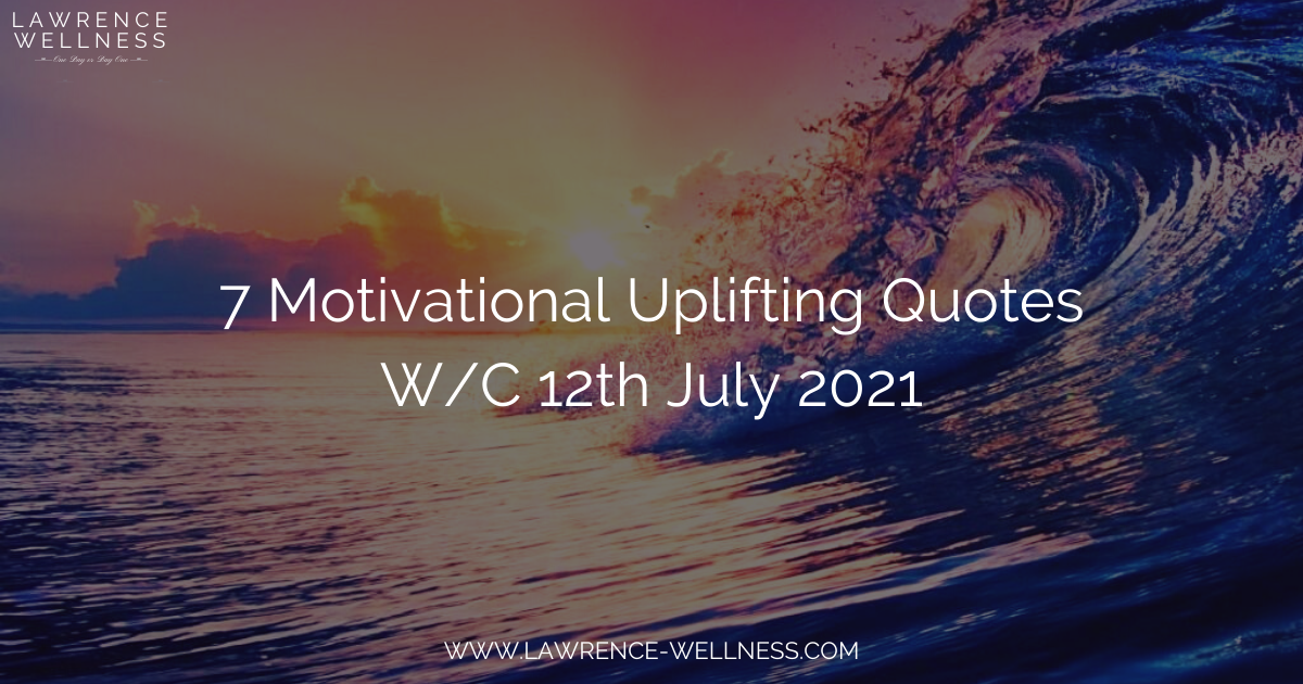 7 Motivational Uplifting Quotes – W/C 12th July 2021