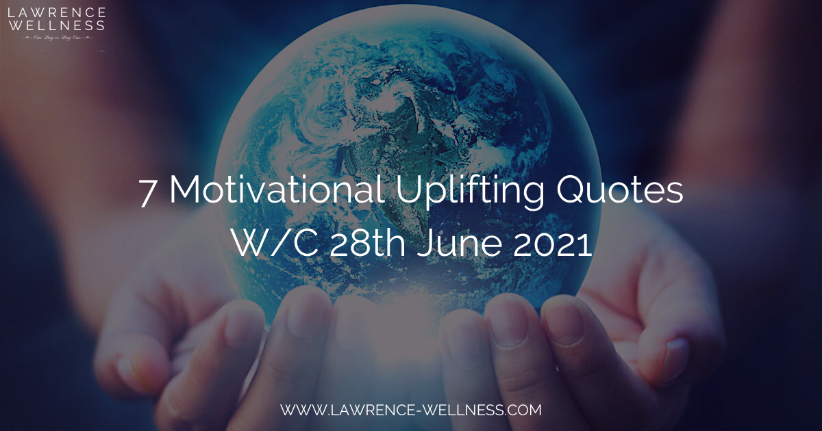 7 Motivational Uplifting Quotes – W/C 28th June 2021