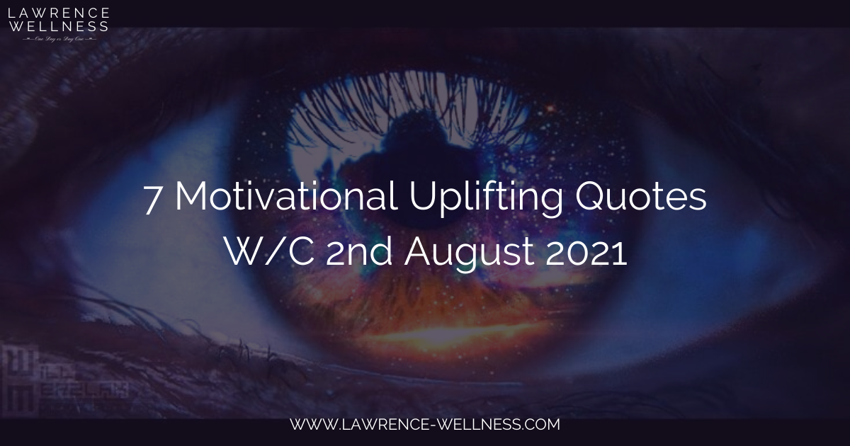 7 Motivational Uplifting Quotes – W/C 2nd August 2021