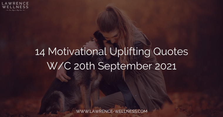 14 Motivational Uplifting Quotes – W/C 20th September 2021