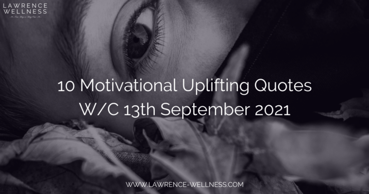 10 Motivational Uplifting Quotes – W/C 13th September 2021