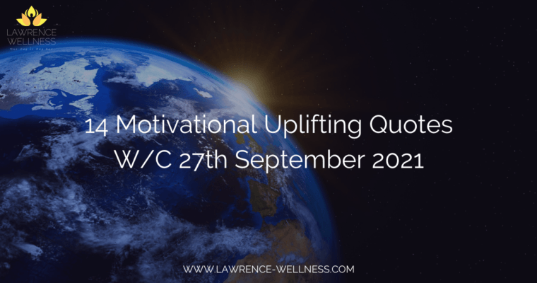 14 Motivational Uplifting Quotes – W/C 27th September 2021